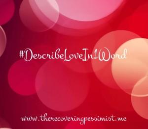 The Recovering Pessimist: #DescribeLoveIn1Word