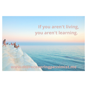 The Recovering Pessimist: Wisdom Wednesday #103 -- You have to live life in order to learn about life. | www.therecoveringpessimist.me #amwriting #recoveringpessimist