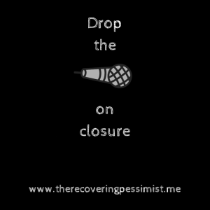 The Recovering Pessimist: Don't Wait for Closure. -- Don't wait for someone to give you what you can give yourself. | www.therecoveringpessimist.me #recoveringpessimist #amwriting