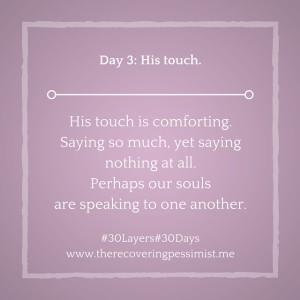 The Recovering Pessimist: Day 3 #30layers#30days -- His touch. | www.therecoveringpessimist.me #30layers#30days #amwriting #recoveringpessimist #optimisticpessimist