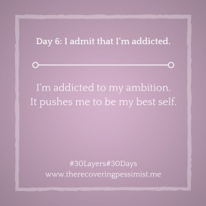 The Recovering Pessimist: Day 6 #30layers#30days -- Ambition drives me to be my best self. | www.therecoveringpessimist.me #30layers#30days #amwriting #recoveringpessimist #optimisticpessimist