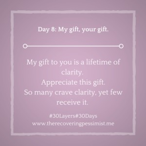The Recovering Pessimist: Day 8 #30layers#30days -- My gift to you? Clarity. | www.therecoveringpessimist.me #amwriting #recoveringpessimist #optimisticpessimist #30layers#30days