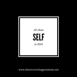 The Recovering Pessimist: All About SELF in 2016. -- I need to focus on being self-reliant, self-confident, etc. | www.therecoveringpessimist.me #amwritng #recoveringpessimist #optimisticpessimist