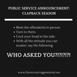 The Recovering Pessimist: Public Service Announcement: Clapback Season -- Don't let anyone insert their thoughts, opinions, or ideas without being asked. | www.therecoveringpessimist.me #amwriting #recoveringpessimist #optimisticpessimist