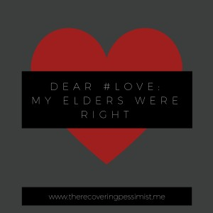 The Recovering Pessimist: Dear #Love: My Elders Were Right. -- You're doomed to repeat the mistakes of your past if you don't learn your lesson. #amwriting #recoveringpessimist #optimisticpessimist