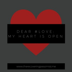 The Recovering Pessimist: Dear #Love, My Heart is Open -- I refuse to allow the past to prevent me from experiencing love in my future. | www.therecoveringpessimist.me #amwriting #recoveringpessimist #optimisticpessimist