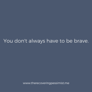 The Recovering Pessimist: Wisdom Wednesday #132 -- You don't always have to be brave. | www.therecoveringpessimist.me #amwriting #recoveringpessimist #optimisticpessimist