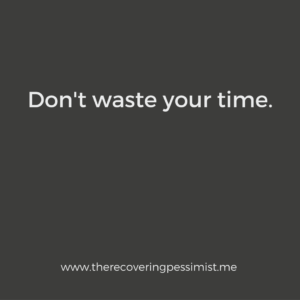 The Recovering Pessimist: Wisdom Wednesday #142 -- Time is precious. Don't waste it. | www.therecoveringpessimist.me #amwriting #recoveringpessimist #optimisticpessimist