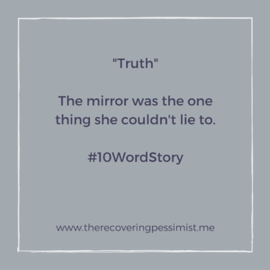 The Recovering Pessimist: Truth #10WordStory -- Your reflection will never lie to you. | www.therecoveringpessimist.me #amwriting #recoveringpessimist #optimisticpessimist