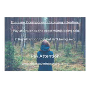The Recovering Pessimist: Pay Attention -- We listen but are we really hearing what's actually being said to us? We pay attention, but are we paying attention to what ISN'T being said? Do yourself a favor and pay attention. | www.therecoveringpessimist.me #amwriting #recoveringpessimist #optimisticpessimist