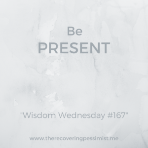 The Recovering Pessimist: Wisdom Wednesday #167 -- The days pass by quickly and it's easy to get wrapped up in what's happening next. Take time time to be present in the moment. Soak it in. | www.therecoveringpessimist.me #amwriting #recoveringpessimist #optimisticpessimist