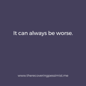 The Recovering Pessimist: Wisdom Wednesday #154 -- When you think it can't get any worse, remember that it can. | www.therecoveringpessimist.me #amwriting #recoveringpessimist #optimisticpessimist