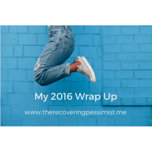The Recovering Pessimist: My 2016 Wrap Up -- This year has been a huge learning experience. I've made progress with this blog as well as my personal life and wanted to chronicle these moments. Enjoy! | www.therecoveringpessimist.me #amwriting #optimisticpessimist #recoveringpessimist