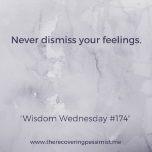 The Recovering Pessimist: Wisdom Wednedsay #174 -- Your feelings are valid. Don't ever dismiss them. | www.therecoveringpessimist.me #amwriting #recoveringpessimist #snapshotstoryteller