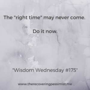 "The Recovering Pessimist: Wisdom Wednesday #175 -- Stop waiting for the ""right time"" to come. There's a good chance that it might never come. Seize the moment and do whatever it is now. 
