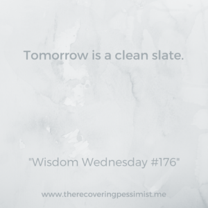 The Recovering Pessimist: Wisdom Wednesday 176 -- One of the bright sides of life is that each day provides a clean slate. You might not be able to undo yesterday, but you can definitely learn from it and do better. | www.therecoveringpessimist.me #amwriting #recoveringpessimist #optimisticpesismist #wisdomwednesday