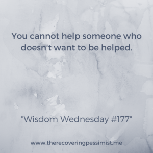 The Recovering Pessimist: Wisdom Wednesday 177 -- You can want to help someone with all the good intentions in the world, but if they don't want your help, there's very little you can do. | www.therecoveringpessimist.me #amwriting #recoveringpessimist #optimisticpessimist #wisdomwednesday
