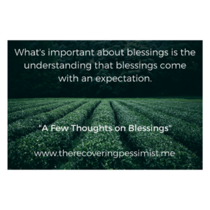 The Recovering Pessimist: A Few Thoughts on Blessings -- Blessings come in all forms with varying degrees of significance. Take care of the blessing and the blessing will take care of you. | www.therecoveringpessimist.me #amwriting #recoveringpessimist #optimisticpessimist