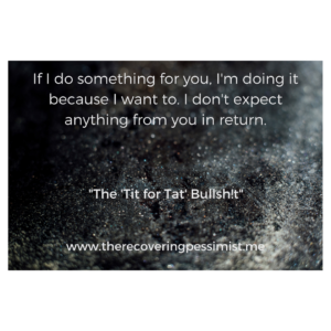 The Recovering Pessimist: Tit for Tat -- Many people do things for you under the guise that it's from the goodness of their heart. When in actually, they're full of bullsh!t. | www.therecoveringpessimist.me #amwriting #recoveringpessmist #optimisticpessimist