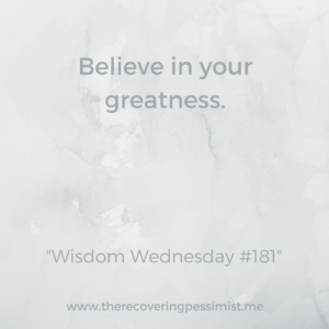 The Recovering Pessimist: Wisdom Wednesday #181 -- If you don't believe in your greatness, how can you expect others to believe in your greatness? | www.therecoveringpessimist.me #amwriting #recoveringpessimist #optimisticpessimist
