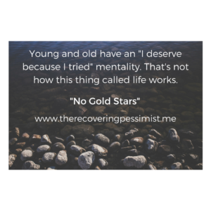 The Recovering Pessimists: No Gold Stars -- You don't get gold stars, accolades, pats on the back, etc. because you made an effort. That's not how any of this works. | www.therecoveringpessimist.me #amwriting #therecoveringpessimist #optimisticpessimist