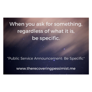 The Recovering Pessimist: Public Service Announcement: Be Specific --If you ask for something, be specific. Otherwise, you'll get exactly what you ask for. Depending on what that is, it won't always work out in your favor. Trust me. | www.therecoveringpessimist.me #amwriting #recoveringpessimist #optimisticpessimist