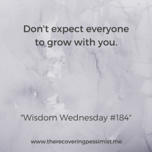 The Recovering Pessimist: Wisdom Wednesday #184 -- As you grow throughout life, those around you may not grow at the same pace or may not grow with you at all. It's okay to leave them behind in order to continue on the journey. | www.therecoveringpessimist.me #amwriting #recoveringpessimist #optimisticpessimist
