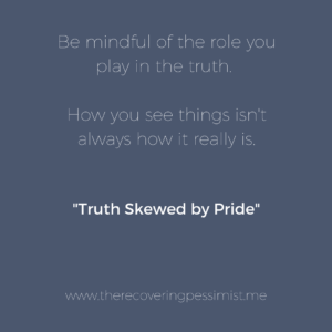 The Recovering Pessimist: Truth Skewed by Pride -- Despite knowing that there are 3 versions of the truth, there are times when we'll see our truth as the only one that matters. Why? One word: pride. | www.therecoveringpessimist.me #amwriting #recoveringpessimist #optimisticpessimist