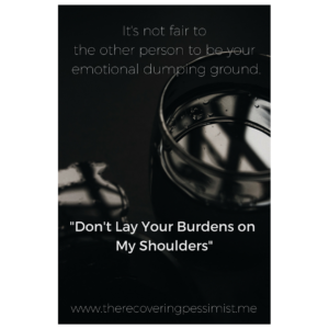 The Recovering Pessimist: Don't Lay Your Burdens On My Shoulders -- When you decide to share your burdens with someone, ask them. It's only fair. | www.therecoveringpessimist.me #amwriting #recoveringpessimist #optimisticpessimist