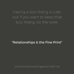 The Recovering Pessimist: Relationships & the Fine Print -- Relationships come with fine print,which is crucial to a relationship's success. When you fail to abide by the fine print, the relationship ends. | www.therecoveringpessimist.me #amwriting #recoveringpessimist #optimisticpessimist